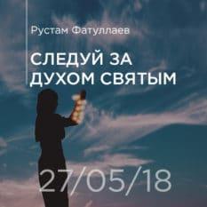 27-05-18 — Следуй за Духом Святым